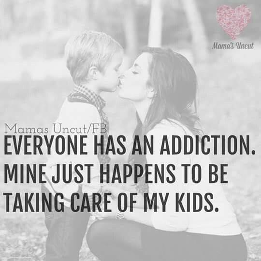 Take Care Of Your Mother Quotes: EVERYONE HAS AN ADDICTION. MINE JUST HAPPENS TO BE TAKING